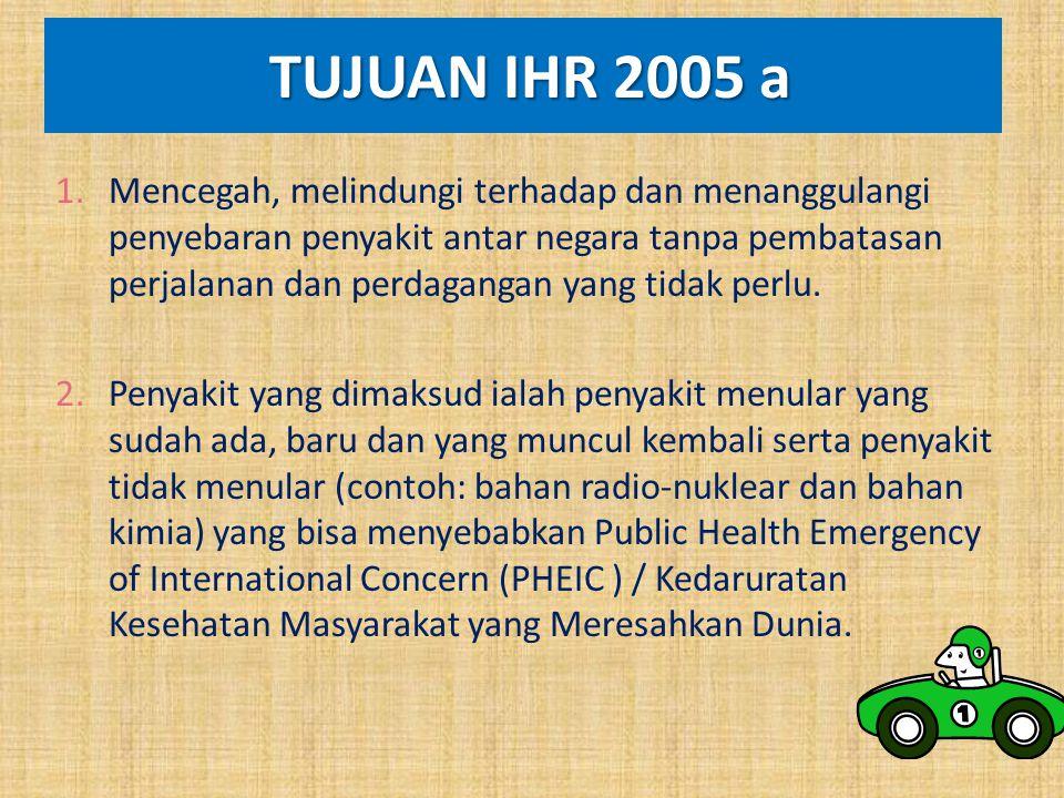 TUJUAN IHR 2005 a TUJUAN IHR 2005 a 1.Mencegah, melindungi terhadap dan menanggulangi penyebaran penyakit antar negara tanpa pembatasan perjalanan dan