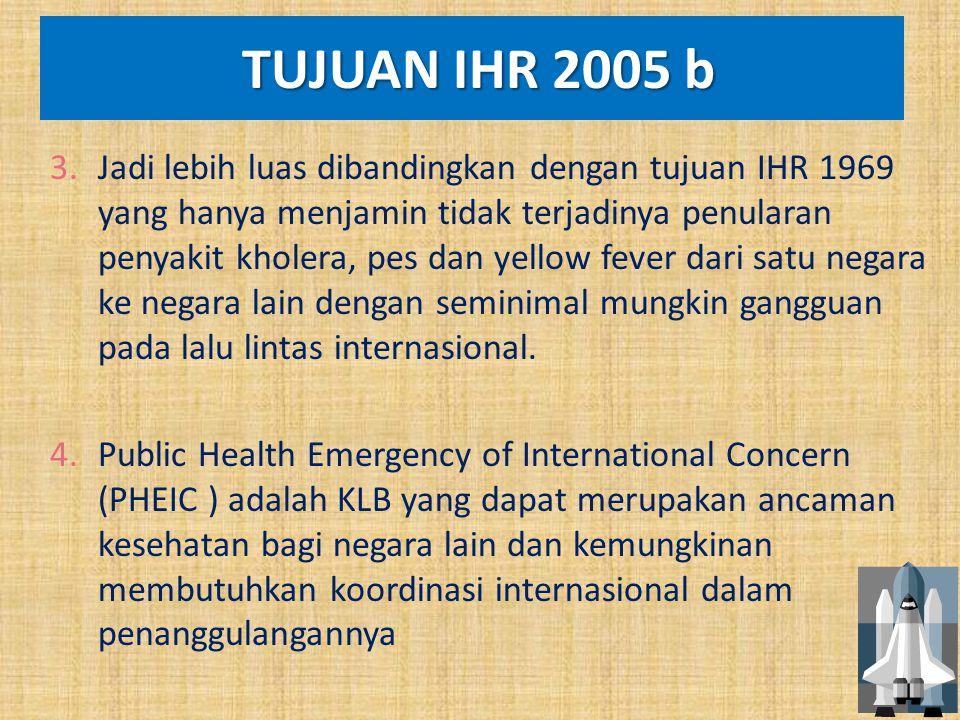 TUJUAN IHR 2005 b TUJUAN IHR 2005 b 3.Jadi lebih luas dibandingkan dengan tujuan IHR 1969 yang hanya menjamin tidak terjadinya penularan penyakit khol
