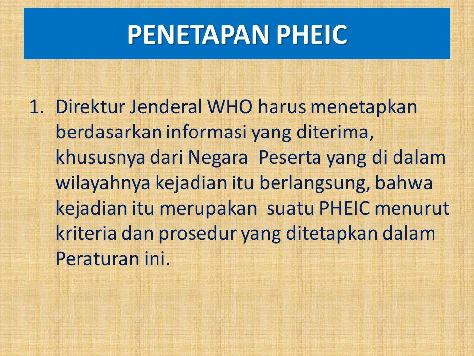 PENETAPAN PHEIC 1.Direktur Jenderal WHO harus menetapkan berdasarkan informasi yang diterima, khususnya dari Negara Peserta yang di dalam wilayahnya k