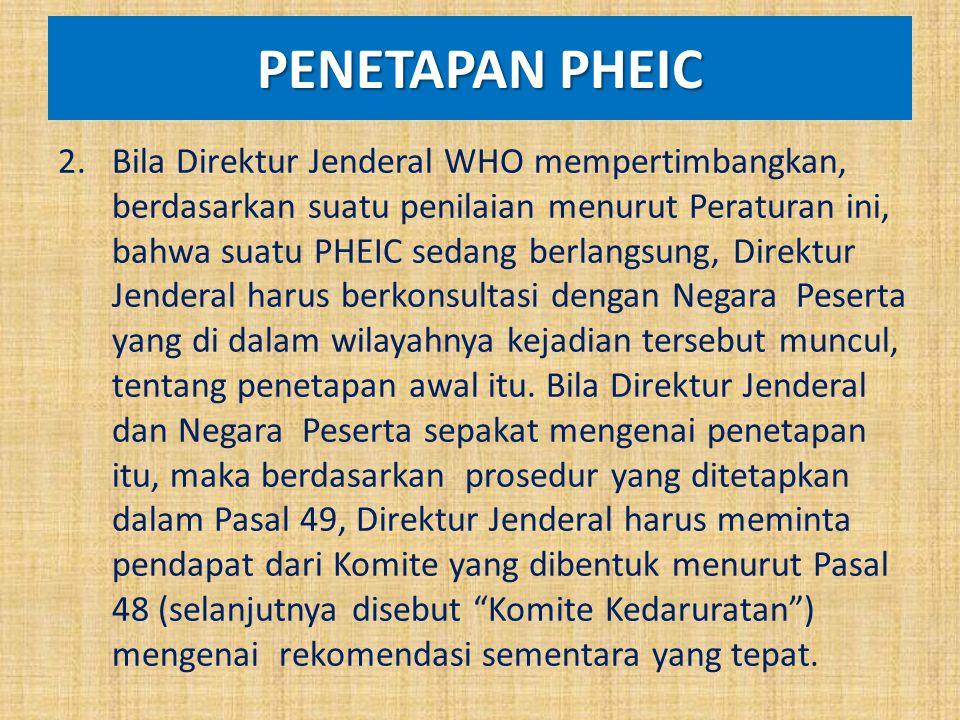 PENETAPAN PHEIC 2.Bila Direktur Jenderal WHO mempertimbangkan, berdasarkan suatu penilaian menurut Peraturan ini, bahwa suatu PHEIC sedang berlangsung