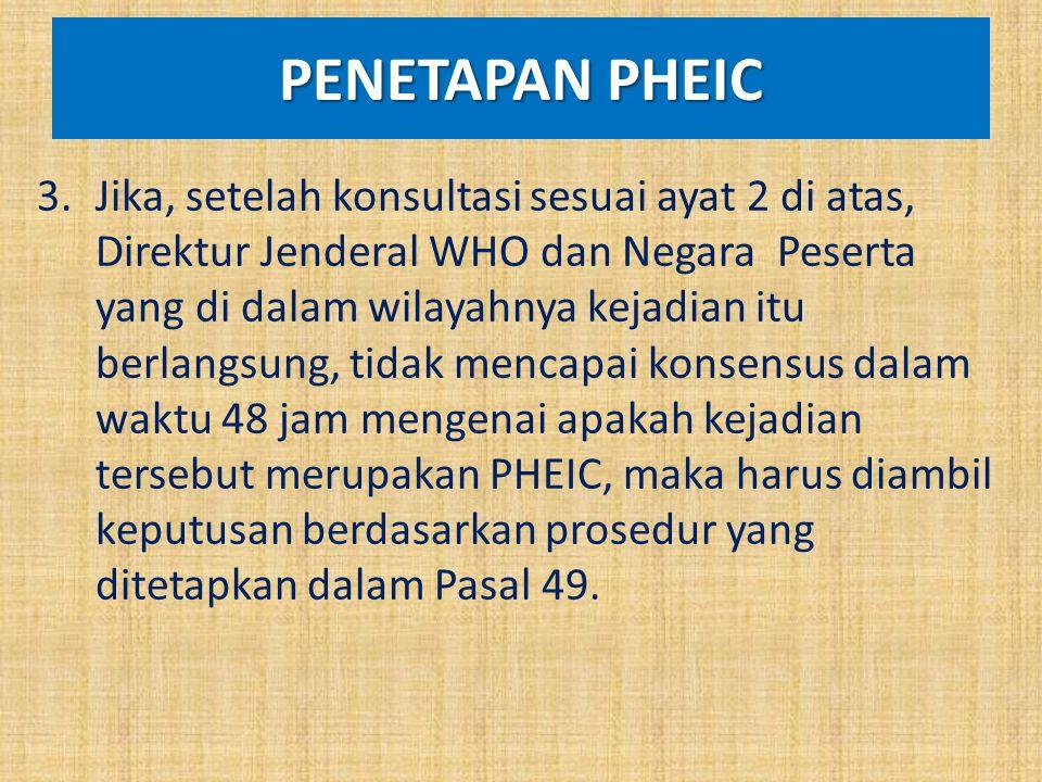 PENETAPAN PHEIC 3.Jika, setelah konsultasi sesuai ayat 2 di atas, Direktur Jenderal WHO dan Negara Peserta yang di dalam wilayahnya kejadian itu berla