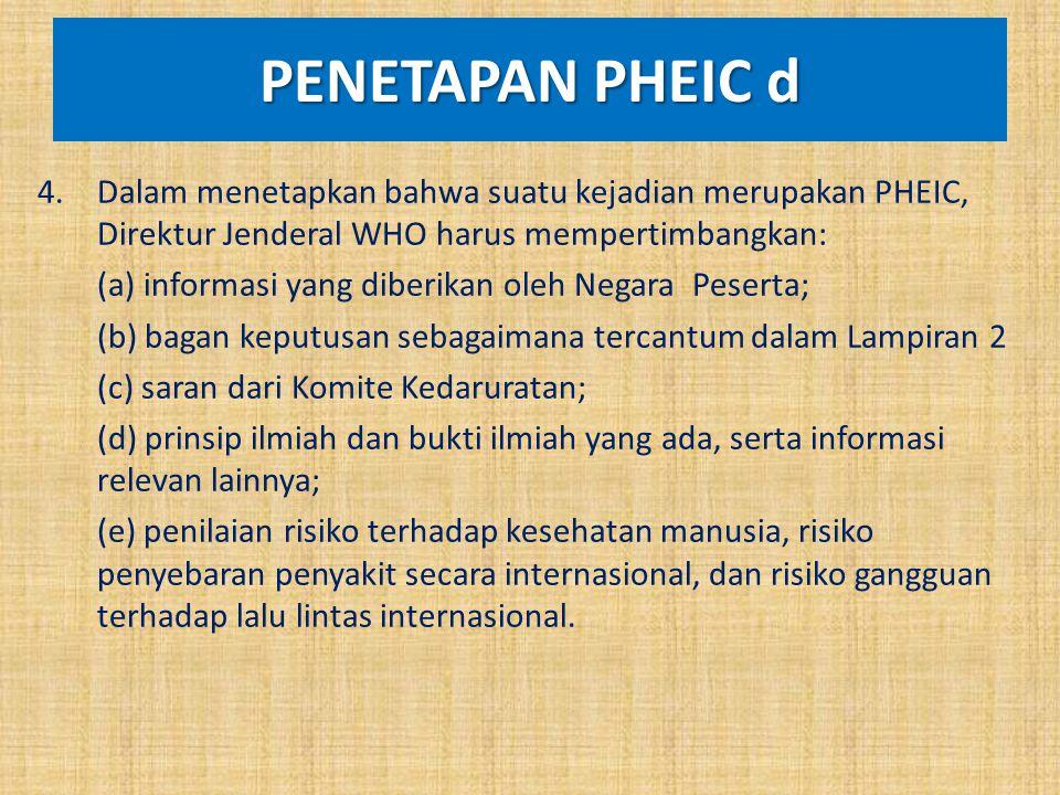 PENETAPAN PHEIC d 4.Dalam menetapkan bahwa suatu kejadian merupakan PHEIC, Direktur Jenderal WHO harus mempertimbangkan: (a) informasi yang diberikan