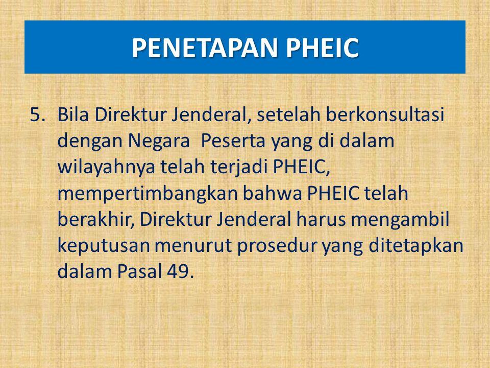 PENETAPAN PHEIC 5.Bila Direktur Jenderal, setelah berkonsultasi dengan Negara Peserta yang di dalam wilayahnya telah terjadi PHEIC, mempertimbangkan b