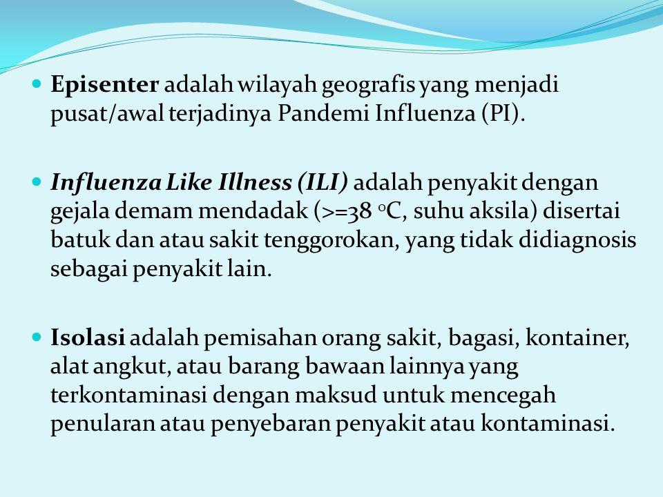 Episenter adalah wilayah geografis yang menjadi pusat/awal terjadinya Pandemi Influenza (PI). Influenza Like Illness (ILI) adalah penyakit dengan geja