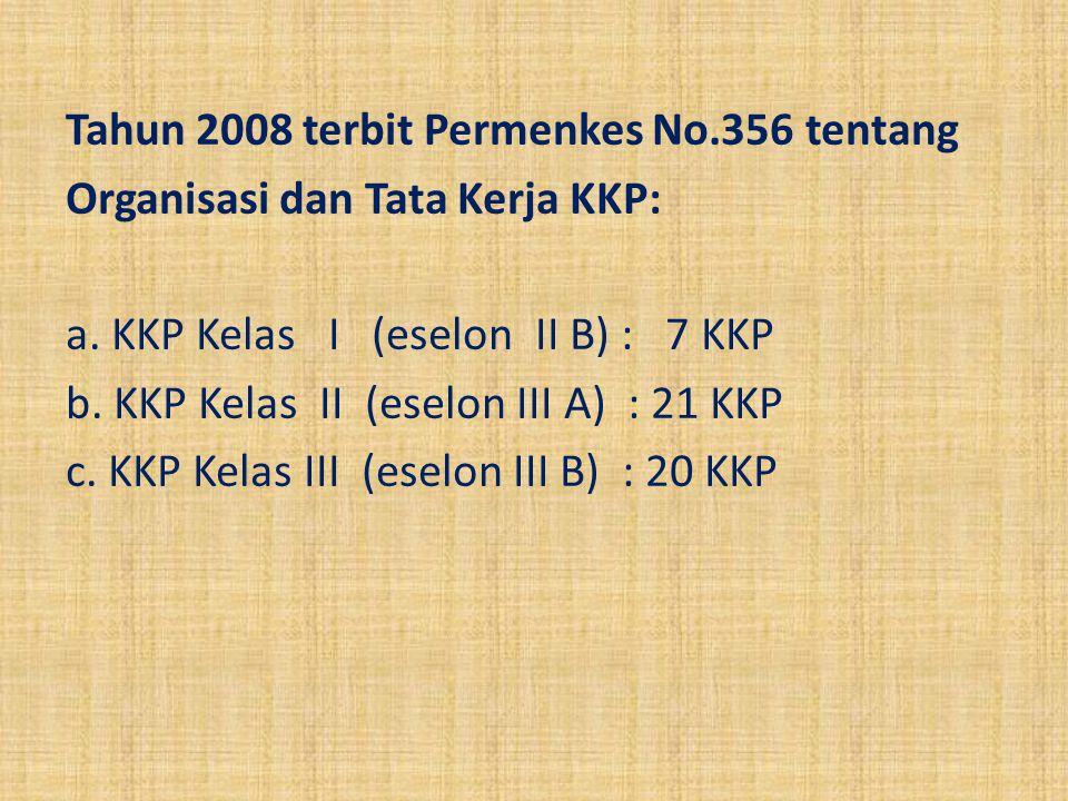 Tahun 2008 terbit Permenkes No.356 tentang Organisasi dan Tata Kerja KKP: a. KKP Kelas I (eselon II B) : 7 KKP b. KKP Kelas II (eselon III A) : 21 KKP