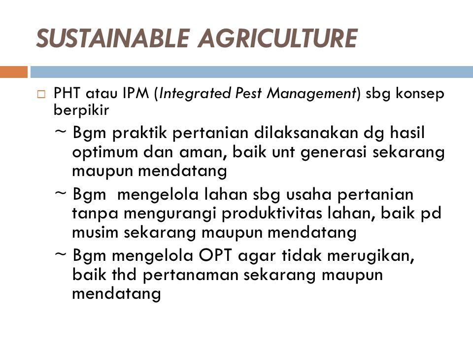SUSTAINABLE AGRICULTURE  PHT atau IPM (Integrated Pest Management) sbg konsep berpikir ~ Bgm praktik pertanian dilaksanakan dg hasil optimum dan aman
