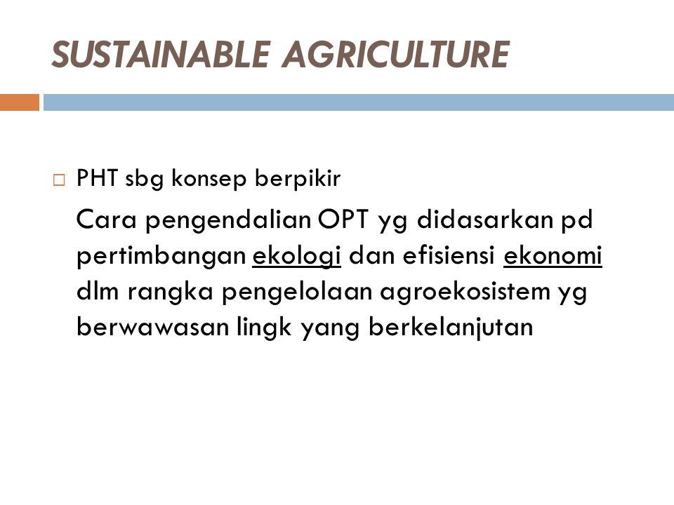 SUSTAINABLE AGRICULTURE  PHT sbg konsep berpikir Cara pengendalian OPT yg didasarkan pd pertimbangan ekologi dan efisiensi ekonomi dlm rangka pengelo