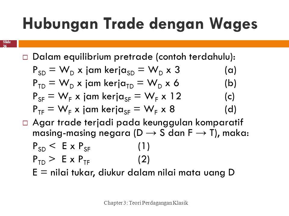 Hubungan Trade dengan Wages Chapter 3: Teori Perdagangan Klasik Slide 36  Dalam equilibrium pretrade (contoh terdahulu): P SD = W D x jam kerja SD = W D x 3(a) P TD = W D x jam kerja TD = W D x 6(b) P SF = W F x jam kerja SF = W F x 12(c) P TF = W F x jam kerja SF = W F x 8(d)  Agar trade terjadi pada keunggulan komparatif masing-masing negara (D → S dan F → T), maka: P SD < E x P SF (1) P TD > E x P TF (2) E = nilai tukar, diukur dalam nilai mata uang D