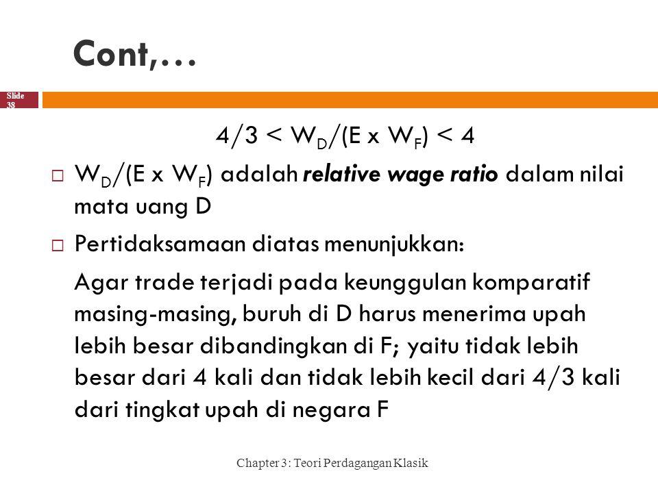 Cont,… Chapter 3: Teori Perdagangan Klasik Slide 38 4/3 < W D /(E x W F ) < 4  W D /(E x W F ) adalah relative wage ratio dalam nilai mata uang D  Pertidaksamaan diatas menunjukkan: Agar trade terjadi pada keunggulan komparatif masing-masing, buruh di D harus menerima upah lebih besar dibandingkan di F; yaitu tidak lebih besar dari 4 kali dan tidak lebih kecil dari 4/3 kali dari tingkat upah di negara F