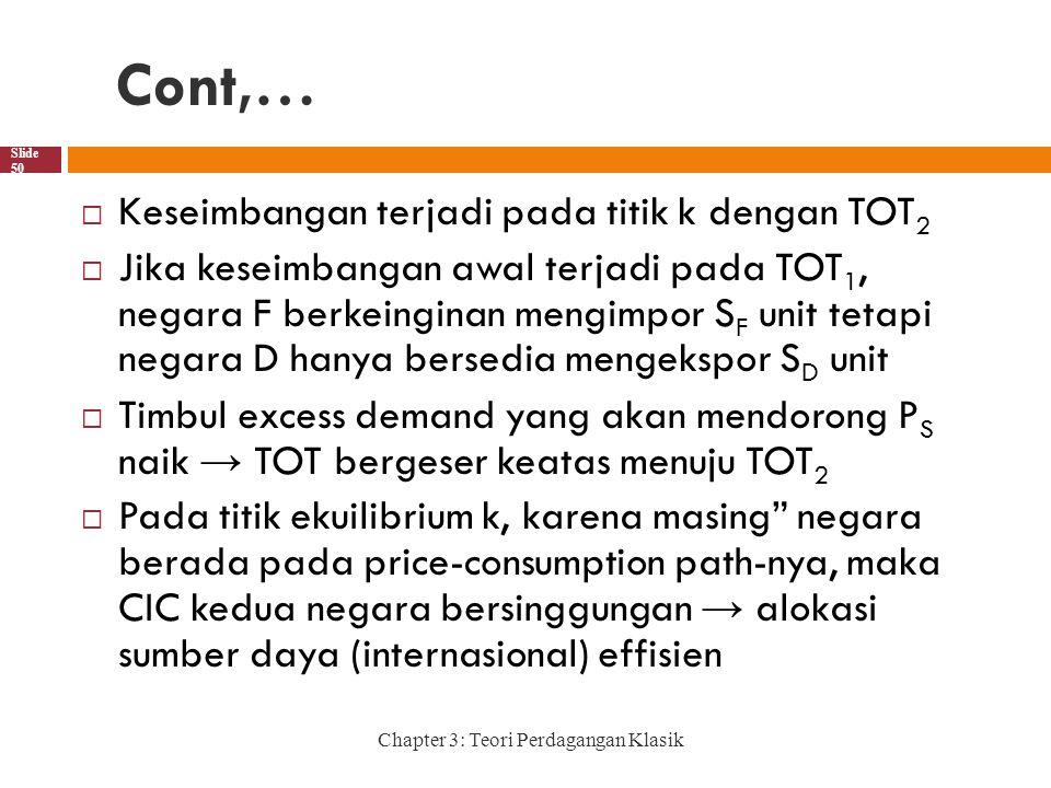 Cont,… Chapter 3: Teori Perdagangan Klasik Slide 50  Keseimbangan terjadi pada titik k dengan TOT 2  Jika keseimbangan awal terjadi pada TOT 1, negara F berkeinginan mengimpor S F unit tetapi negara D hanya bersedia mengekspor S D unit  Timbul excess demand yang akan mendorong P S naik → TOT bergeser keatas menuju TOT 2  Pada titik ekuilibrium k, karena masing negara berada pada price-consumption path-nya, maka CIC kedua negara bersinggungan → alokasi sumber daya (internasional) effisien