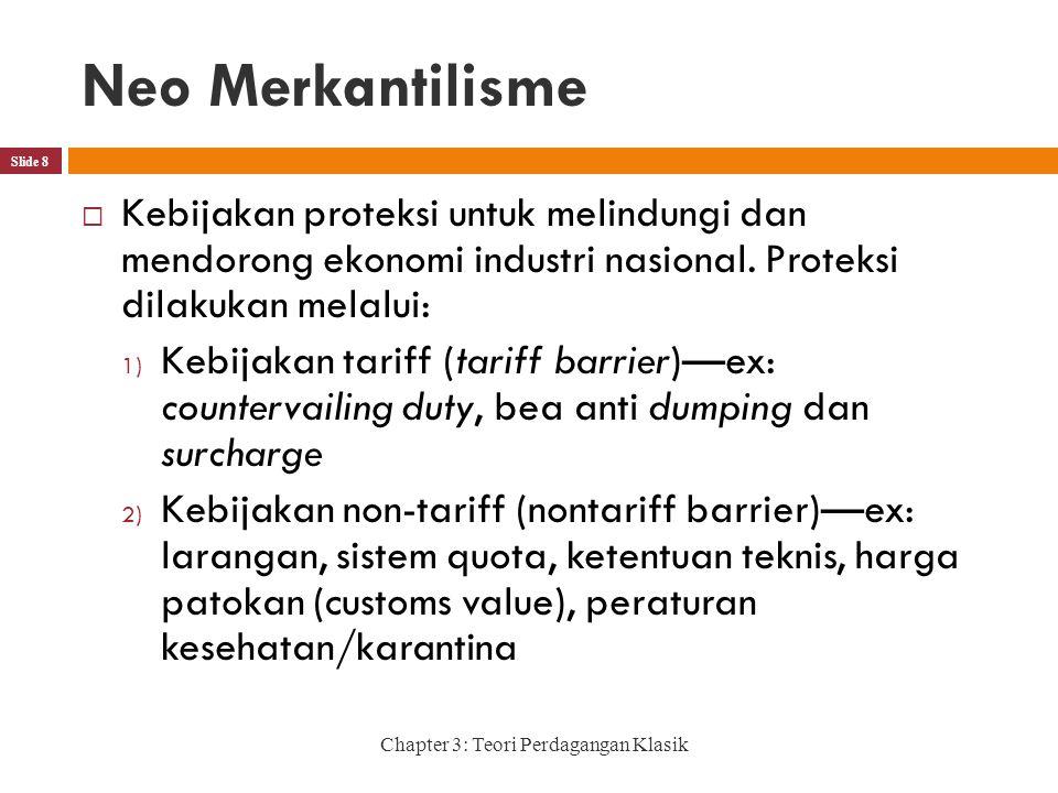 Neo Merkantilisme Chapter 3: Teori Perdagangan Klasik Slide 8  Kebijakan proteksi untuk melindungi dan mendorong ekonomi industri nasional.