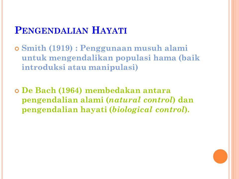 P ENGENDALIAN H AYATI Smith (1919) : Penggunaan musuh alami untuk mengendalikan populasi hama (baik introduksi atau manipulasi) De Bach (1964) membeda