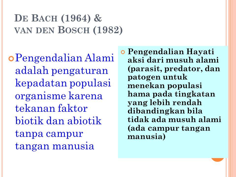 D E B ACH (1964) & VAN DEN B OSCH (1982) Pengendalian Alami adalah pengaturan kepadatan populasi organisme karena tekanan faktor biotik dan abiotik ta