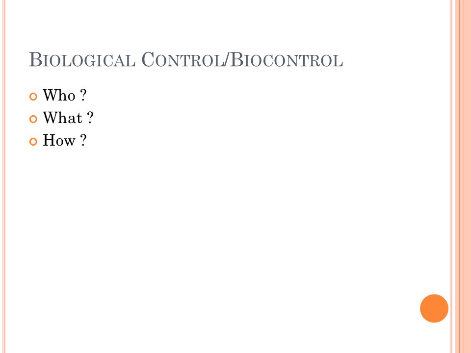 B IOLOGICAL C ONTROL /B IOCONTROL Who ? What ? How ?
