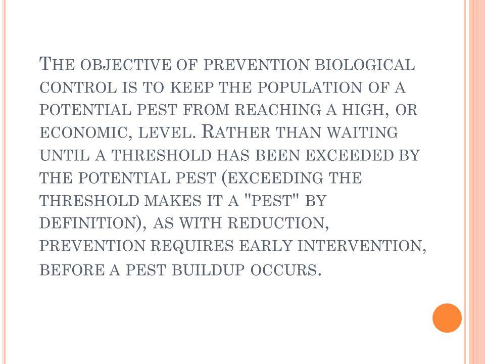 T HE OBJECTIVE OF PREVENTION BIOLOGICAL CONTROL IS TO KEEP THE POPULATION OF A POTENTIAL PEST FROM REACHING A HIGH, OR ECONOMIC, LEVEL. R ATHER THAN W