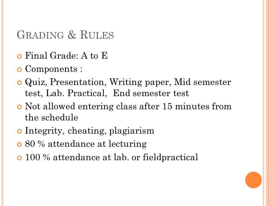 G RADING & R ULES Final Grade: A to E Components : Quiz, Presentation, Writing paper, Mid semester test, Lab. Practical, End semester test Not allowed