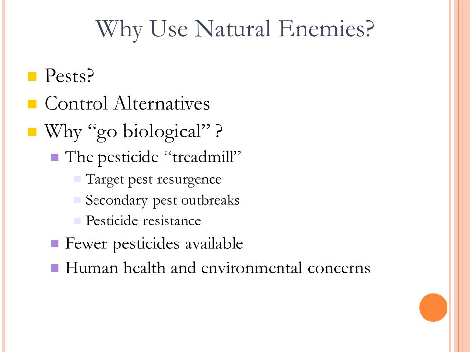 "Why Use Natural Enemies? Pests? Control Alternatives Why ""go biological"" ? The pesticide ""treadmill"" Target pest resurgence Secondary pest outbreaks P"