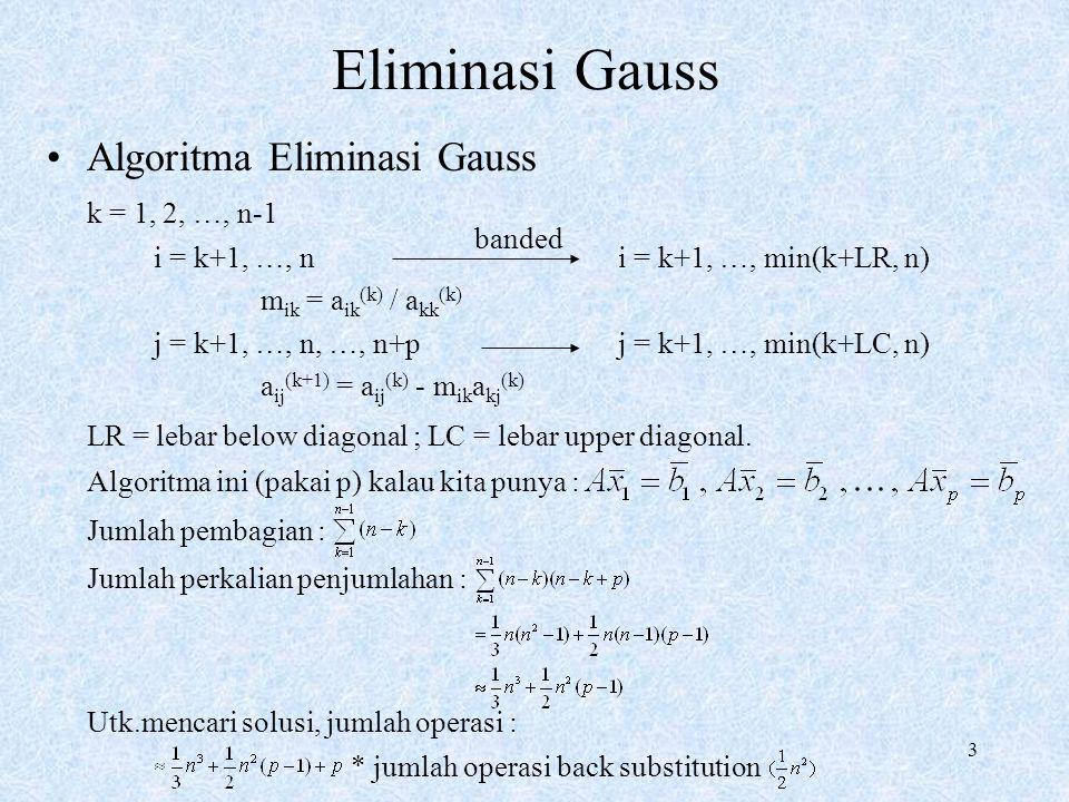 3 Eliminasi Gauss Algoritma Eliminasi Gauss k = 1, 2, …, n-1 i = k+1, …, n i = k+1, …, min(k+LR, n) m ik = a ik (k) / a kk (k) j = k+1, …, n, …, n+p j