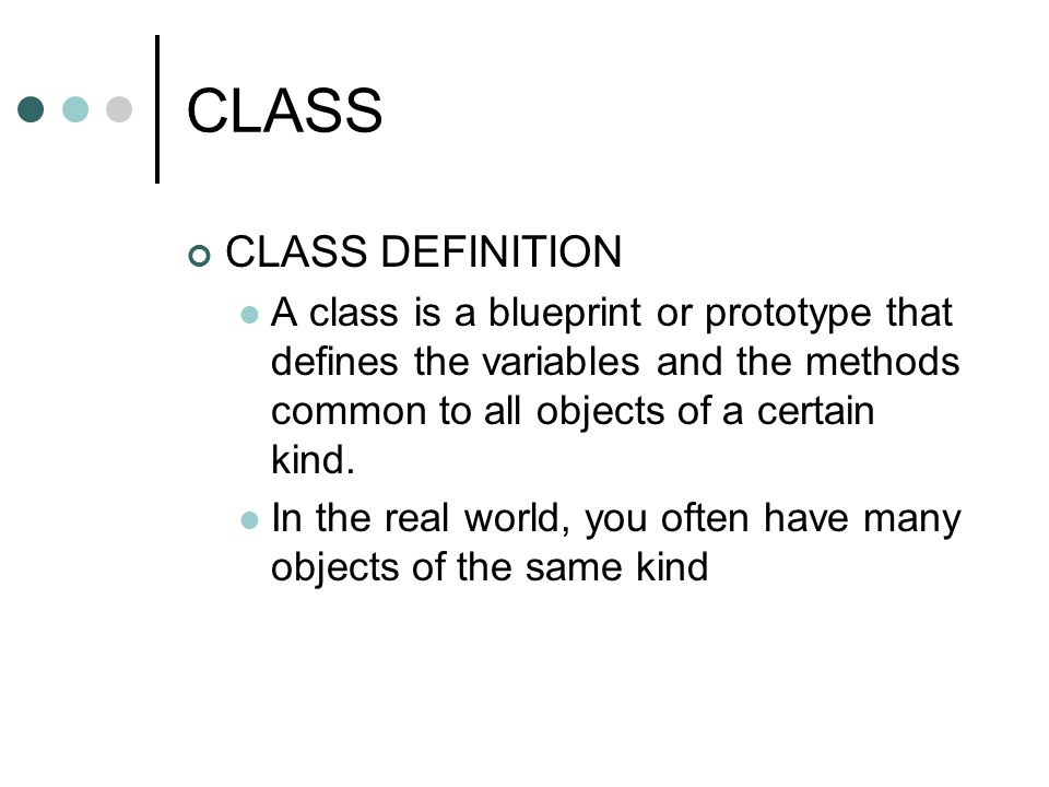 CLASS CLASS DEFINITION A class is a blueprint or prototype that defines the variables and the methods common to all objects of a certain kind. In the
