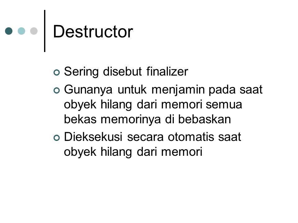 Destructor Sering disebut finalizer Gunanya untuk menjamin pada saat obyek hilang dari memori semua bekas memorinya di bebaskan Dieksekusi secara otom
