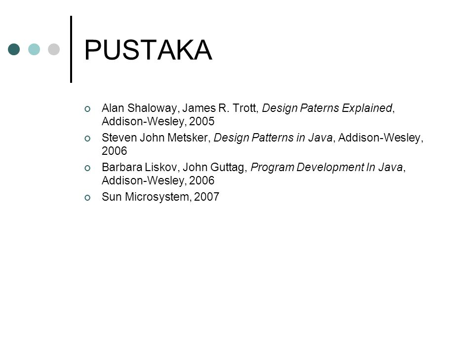 PUSTAKA Alan Shaloway, James R. Trott, Design Paterns Explained, Addison-Wesley, 2005 Steven John Metsker, Design Patterns in Java, Addison-Wesley, 20