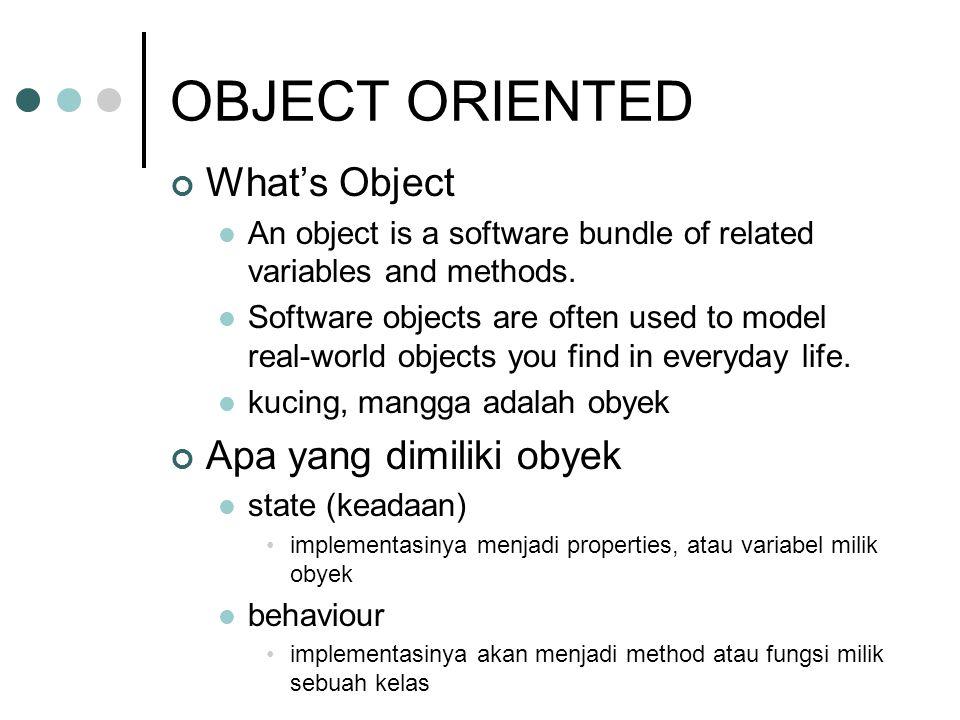 OBJECT Object adalah sesuatu yang memiliki 1 set tanggung jawab dan satu set keadaan (state) Tanggung jawab diimplementasikan menggunakan method/fungsi State diimplementasikan menggunakan properties/variabel variabel dan fungsi selanjutnya disebut sebagai member dari sebuah obyek