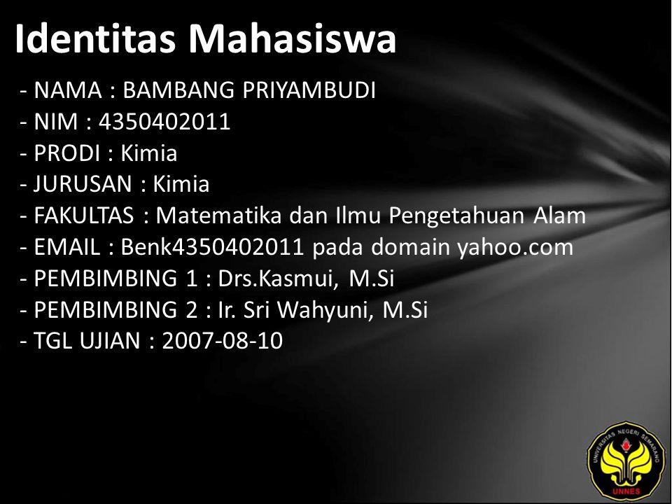 Identitas Mahasiswa - NAMA : BAMBANG PRIYAMBUDI - NIM : 4350402011 - PRODI : Kimia - JURUSAN : Kimia - FAKULTAS : Matematika dan Ilmu Pengetahuan Alam - EMAIL : Benk4350402011 pada domain yahoo.com - PEMBIMBING 1 : Drs.Kasmui, M.Si - PEMBIMBING 2 : Ir.