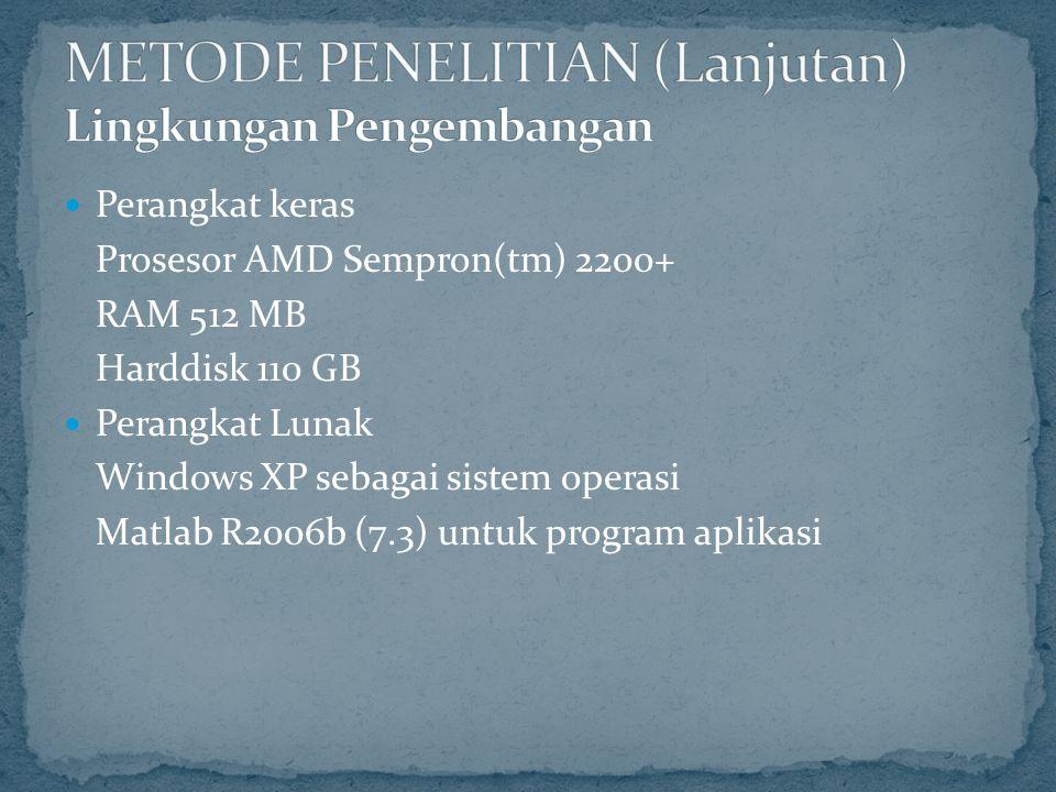 Perangkat keras Prosesor AMD Sempron(tm) 2200+ RAM 512 MB Harddisk 110 GB Perangkat Lunak Windows XP sebagai sistem operasi Matlab R2006b (7.3) untuk program aplikasi