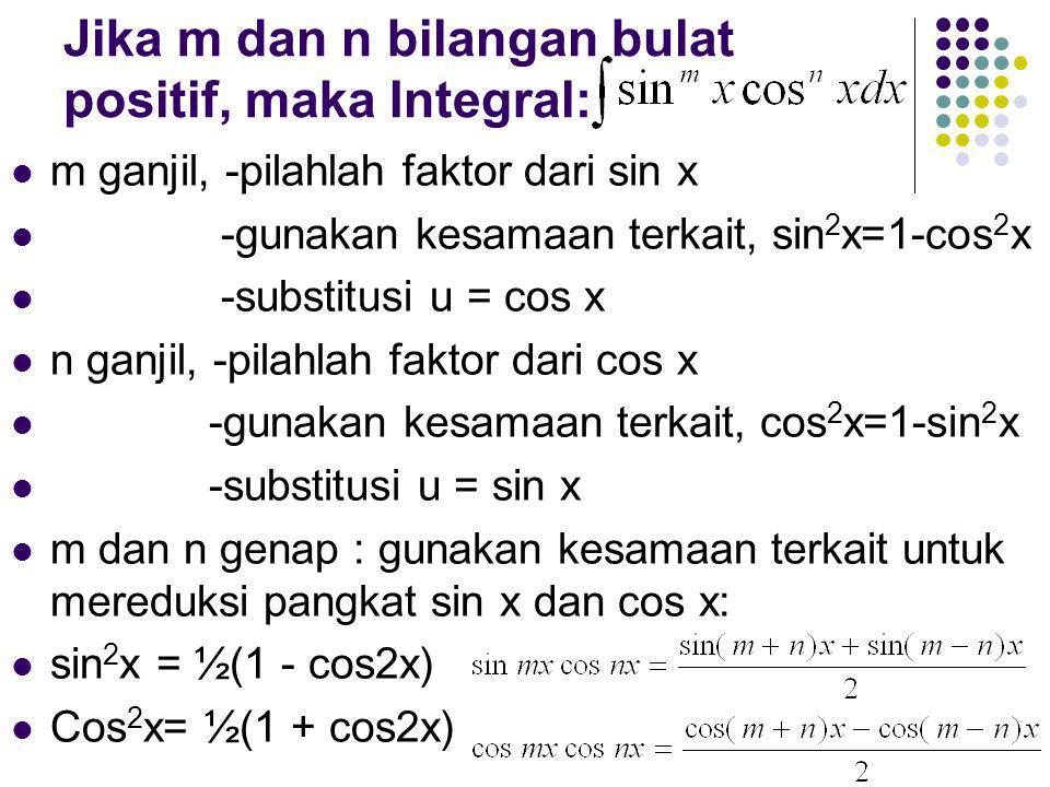 Jika m dan n bilangan bulat positif, maka Integral: m ganjil, -pilahlah faktor dari sin x -gunakan kesamaan terkait, sin 2 x=1-cos 2 x -substitusi u = cos x n ganjil, -pilahlah faktor dari cos x -gunakan kesamaan terkait, cos 2 x=1-sin 2 x -substitusi u = sin x m dan n genap : gunakan kesamaan terkait untuk mereduksi pangkat sin x dan cos x: sin 2 x = ½(1 - cos2x) Cos 2 x= ½(1 + cos2x)