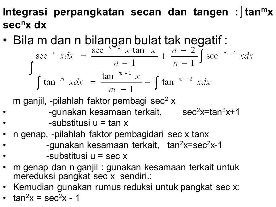 Integrasi perpangkatan secan dan tangen :⌡tan m x sec n x dx Bila m dan n bilangan bulat tak negatif : m ganjil, -pilahlah faktor pembagi sec 2 x -gunakan kesamaan terkait, sec 2 x=tan 2 x+1 -substitusi u = tan x n genap, -pilahlah faktor pembagidari sec x tanx -gunakan kesamaan terkait, tan 2 x=sec 2 x-1 -substitusi u = sec x m genap dan n ganjil : gunakan kesamaan terkait untuk mereduksi pangkat sec x sendiri.: Kemudian gunakan rumus reduksi untuk pangkat sec x: tan 2 x = sec 2 x - 1