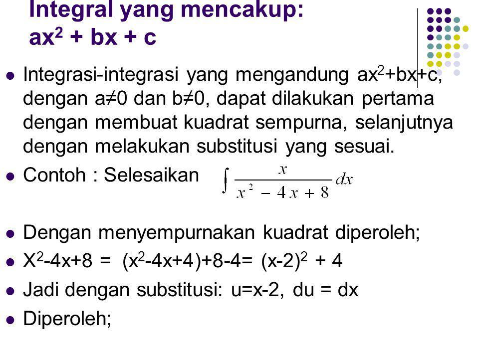 Integral yang mencakup: ax 2 + bx + c Integrasi-integrasi yang mengandung ax 2 +bx+c, dengan a≠0 dan b≠0, dapat dilakukan pertama dengan membuat kuadrat sempurna, selanjutnya dengan melakukan substitusi yang sesuai.