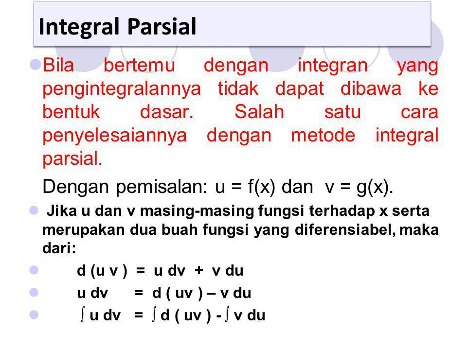 Integral Parsial Bila bertemu dengan integran yang pengintegralannya tidak dapat dibawa ke bentuk dasar. Salah satu cara penyelesaiannya dengan metode