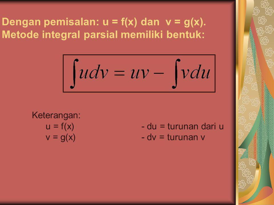 Dengan pemisalan: u = f(x) dan v = g(x). Metode integral parsial memiliki bentuk: Keterangan: u = f(x)- du = turunan dari u v = g(x)- dv = turunan v