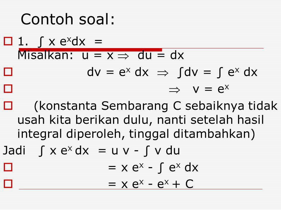 Contoh soal:  1. ∫ x e x dx = Misalkan: u = x  du = dx  dv = e x dx  ∫dv = ∫ e x dx   v = e x  (konstanta Sembarang C sebaiknya tidak usah kita