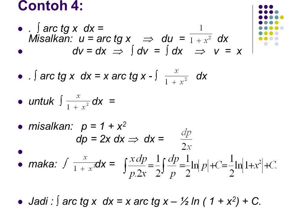 Contoh 4:. ∫ arc tg x dx = Misalkan: u = arc tg x  du = dx dv = dx  ∫ dv = ∫ dx  v = x. ∫ arc tg x dx = x arc tg x - ∫ dx untuk ∫ dx = misalkan: p