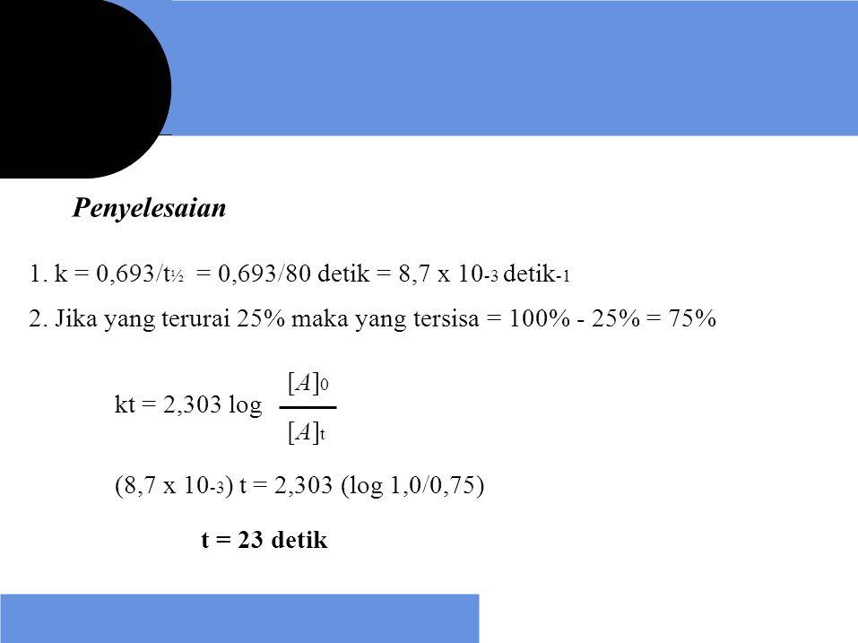 Penyelesaian 1. k = 0,693/t ½ = 0,693/80 detik = 8,7 x 10 -3 detik -1 2. Jika yang terurai 25% maka yang tersisa = 100% - 25% = 75% kt = 2,303 log [A]