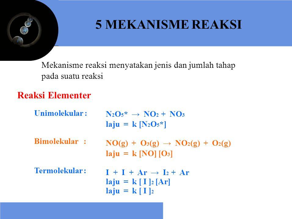 5 MEKANISME REAKSI Mekanisme reaksi menyatakan jenis dan jumlah tahap pada suatu reaksi Reaksi Elementer Unimolekular : Bimolekular : Termolekular : N