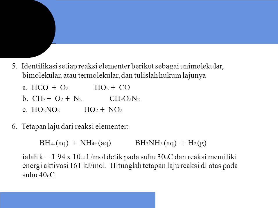 5. Identifikasi setiap reaksi elementer berikut sebagai unimolekular, bimolekular, atau termolekular, dan tulislah hukum lajunya a. HCO + O 2 b. CH 3