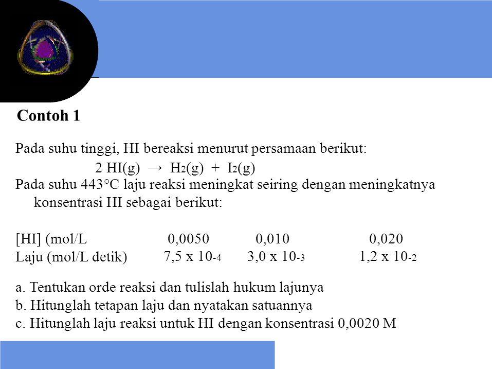 Contoh 1 Pada suhu tinggi, HI bereaksi menurut persamaan berikut: 2 HI(g) → H 2 (g) + I 2 (g) Pada suhu 443°C laju reaksi meningkat seiring dengan men