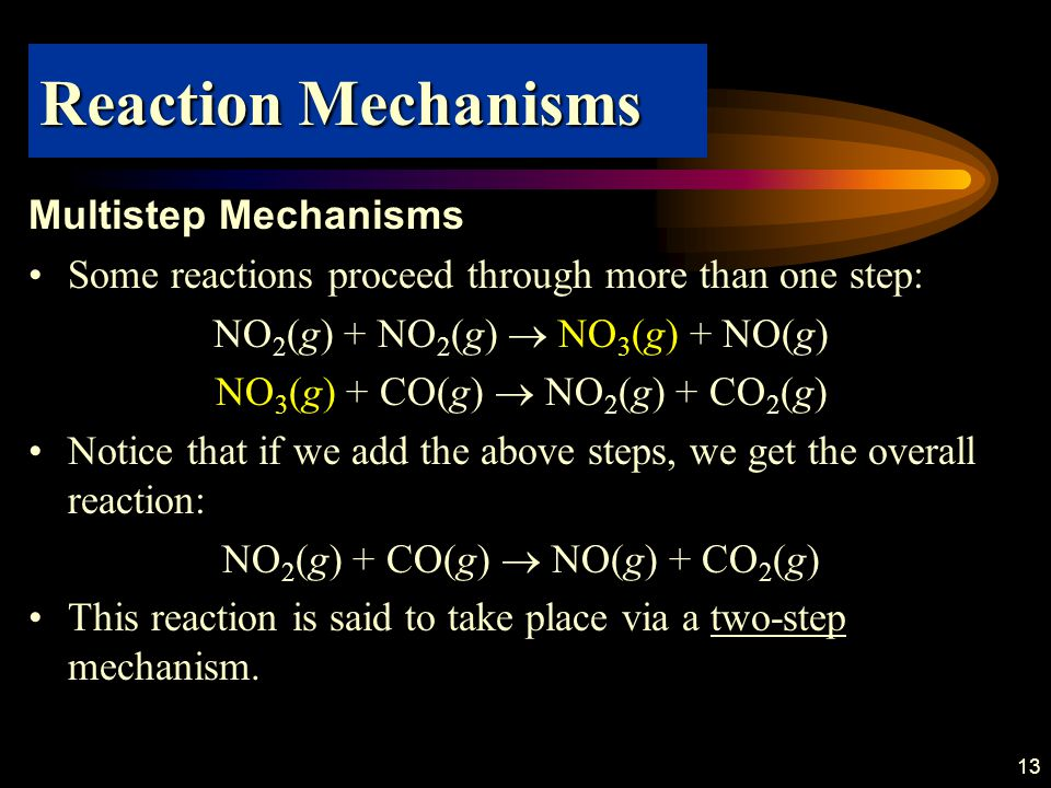 13 Multistep Mechanisms Some reactions proceed through more than one step: NO 2 (g) + NO 2 (g)  NO 3 (g) + NO(g) NO 3 (g) + CO(g)  NO 2 (g) + CO 2 (g) Notice that if we add the above steps, we get the overall reaction: NO 2 (g) + CO(g)  NO(g) + CO 2 (g) This reaction is said to take place via a two-step mechanism.