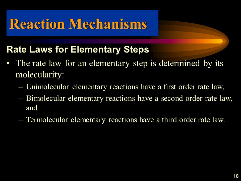 18 Rate Laws for Elementary Steps The rate law for an elementary step is determined by its molecularity: –Unimolecular elementary reactions have a first order rate law, –Bimolecular elementary reactions have a second order rate law, and –Termolecular elementary reactions have a third order rate law.
