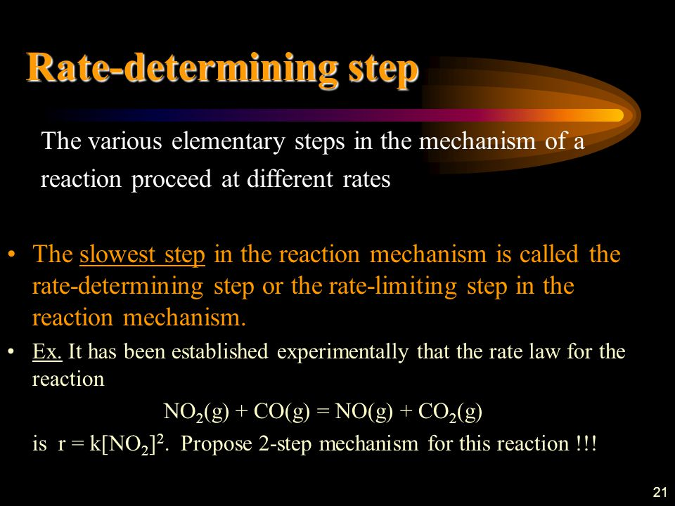 21 The various elementary steps in the mechanism of a reaction proceed at different rates The slowest step in the reaction mechanism is called the rate-determining step or the rate-limiting step in the reaction mechanism.