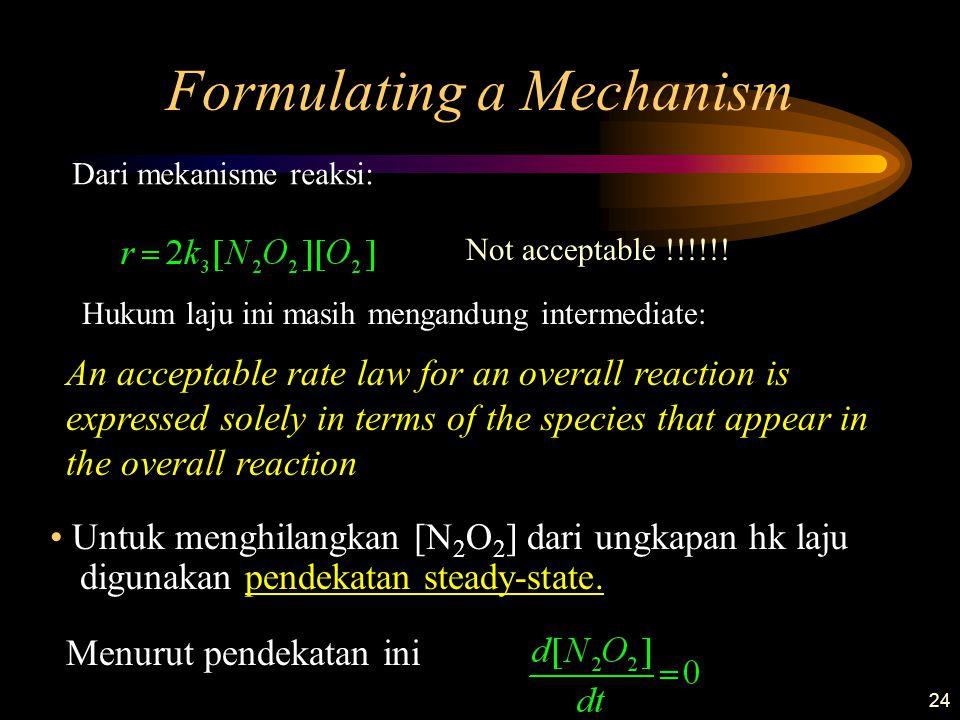 24 Formulating a Mechanism Dari mekanisme reaksi: Hukum laju ini masih mengandung intermediate: An acceptable rate law for an overall reaction is expr