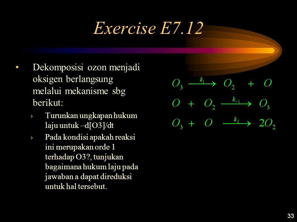 33 Exercise E7.12 Dekomposisi ozon menjadi oksigen berlangsung melalui mekanisme sbg berikut: ›Turunkan ungkapan hukum laju untuk –d[O3]/dt ›Pada kond