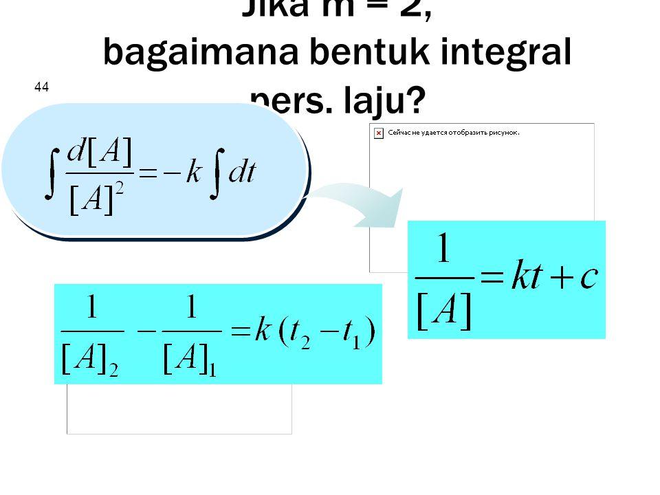 44 Jika m = 2, bagaimana bentuk integral pers. laju?