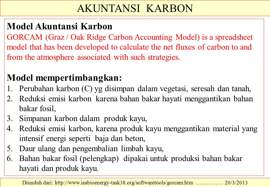AKUNTANSI KARBON Diunduh dari: http://www.ieabioenergy-task38.org/softwaretools/gorcam.htm …………… 20/3/2013 Model Akuntansi Karbon GORCAM (Graz / Oak Ridge Carbon Accounting Model) is a spreadsheet model that has been developed to calculate the net fluxes of carbon to and from the atmosphere associated with such strategies.