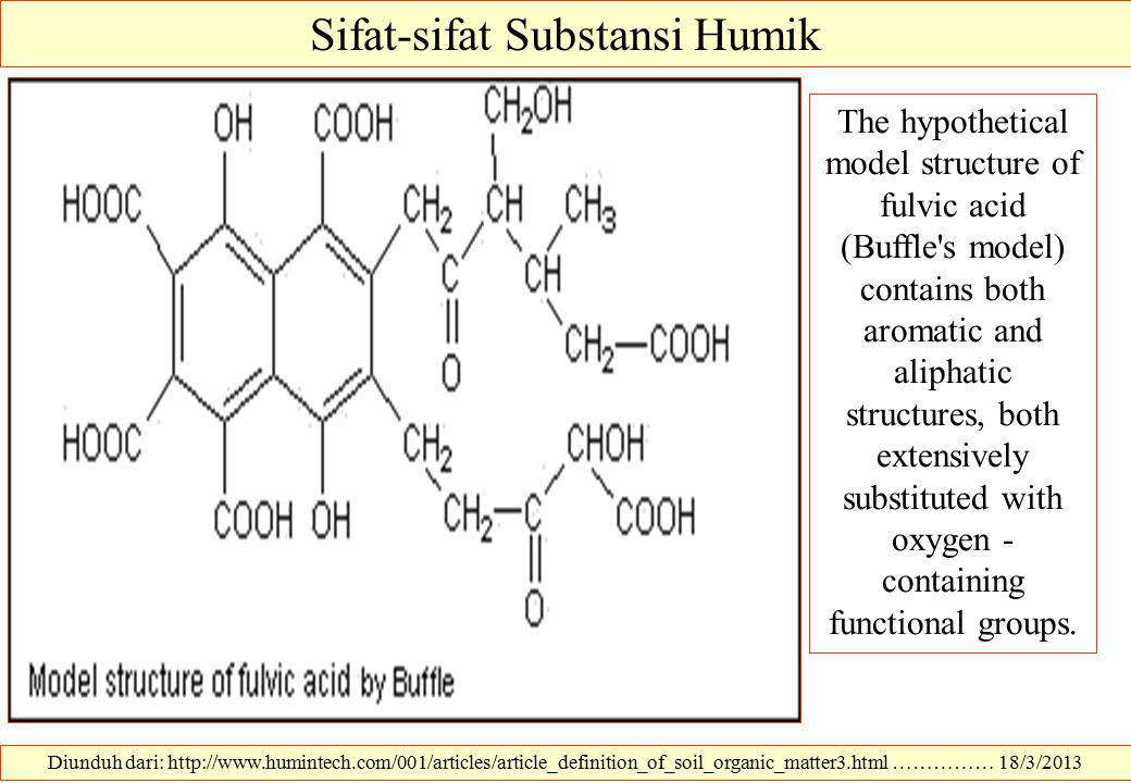 Sifat-sifat Substansi Humik Diunduh dari: http://www.humintech.com/001/articles/article_definition_of_soil_organic_matter3.html …………… 18/3/2013 The hypothetical model structure of fulvic acid (Buffle s model) contains both aromatic and aliphatic structures, both extensively substituted with oxygen - containing functional groups.