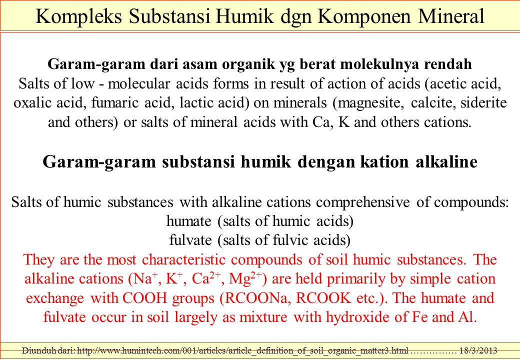 Diunduh dari: http://www.humintech.com/001/articles/article_definition_of_soil_organic_matter3.html …………… 18/3/2013 Kompleks Substansi Humik dgn Komponen Mineral Garam-garam dari asam organik yg berat molekulnya rendah Salts of low - molecular acids forms in result of action of acids (acetic acid, oxalic acid, fumaric acid, lactic acid) on minerals (magnesite, calcite, siderite and others) or salts of mineral acids with Ca, K and others cations.