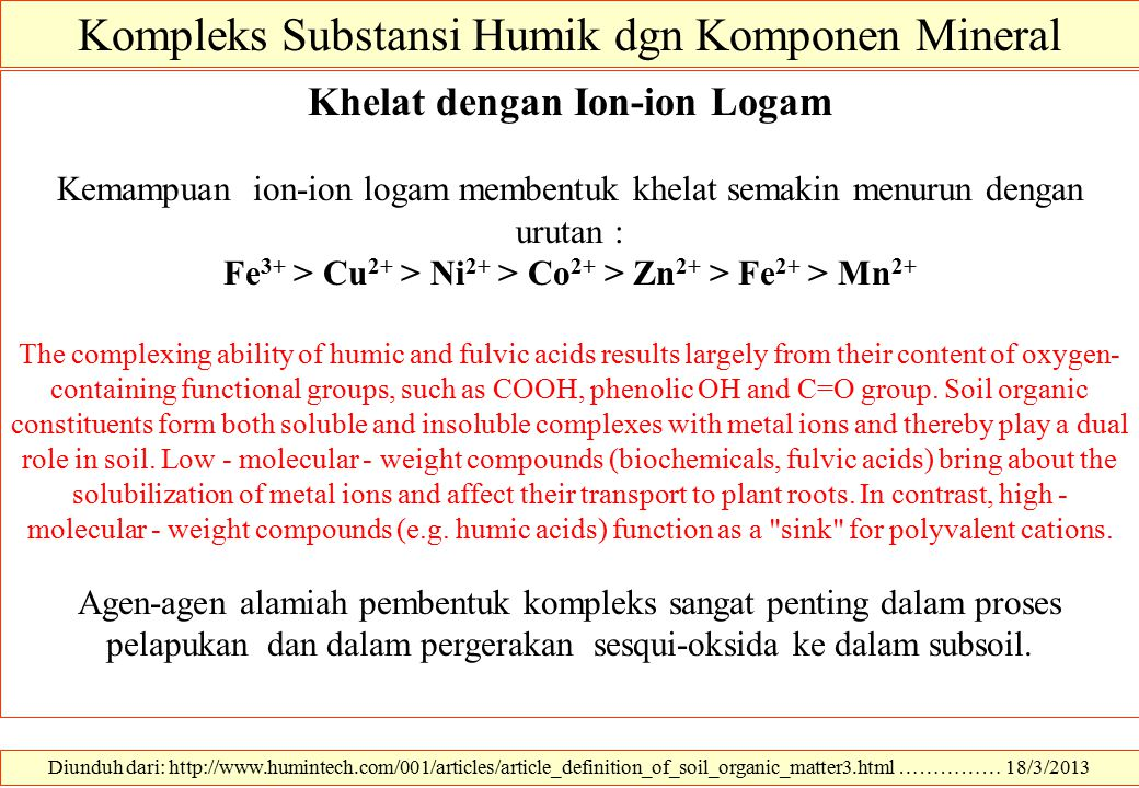 Diunduh dari: http://www.humintech.com/001/articles/article_definition_of_soil_organic_matter3.html …………… 18/3/2013 Kompleks Substansi Humik dgn Komponen Mineral Khelat dengan Ion-ion Logam Kemampuan ion-ion logam membentuk khelat semakin menurun dengan urutan : Fe 3+ > Cu 2+ > Ni 2+ > Co 2+ > Zn 2+ > Fe 2+ > Mn 2+ The complexing ability of humic and fulvic acids results largely from their content of oxygen- containing functional groups, such as COOH, phenolic OH and C=O group.