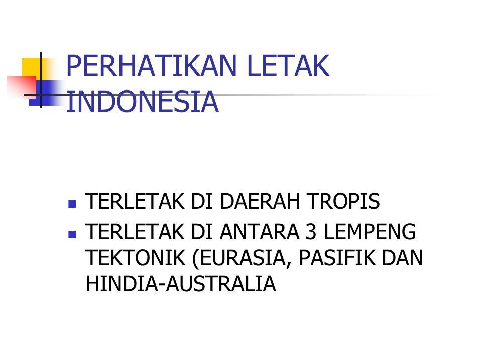 PERHATIKAN LETAK INDONESIA TERLETAK DI DAERAH TROPIS TERLETAK DI ANTARA 3 LEMPENG TEKTONIK (EURASIA, PASIFIK DAN HINDIA-AUSTRALIA